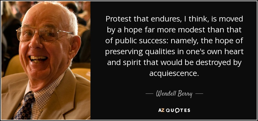 Protest that endures, I think, is moved by a hope far more modest than that of public success: namely, the hope of preserving qualities in one's own heart and spirit that would be destroyed by acquiescence. - Wendell Berry