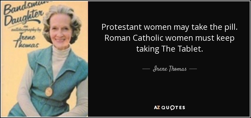 Protestant women may take the pill. Roman Catholic women must keep taking The Tablet. - Irene Thomas