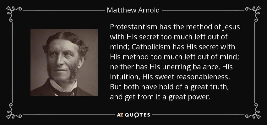 Protestantism has the method of Jesus with His secret too much left out of mind; Catholicism has His secret with His method too much left out of mind; neither has His unerring balance, His intuition, His sweet reasonableness. But both have hold of a great truth, and get from it a great power. - Matthew Arnold