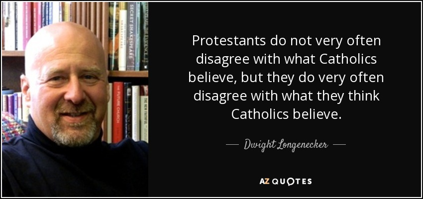 Protestants do not very often disagree with what Catholics believe, but they do very often disagree with what they think Catholics believe. - Dwight Longenecker