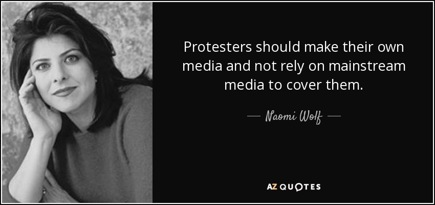 Protesters should make their own media and not rely on mainstream media to cover them. - Naomi Wolf