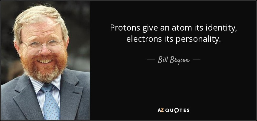 Protons give an atom its identity, electrons its personality. - Bill Bryson