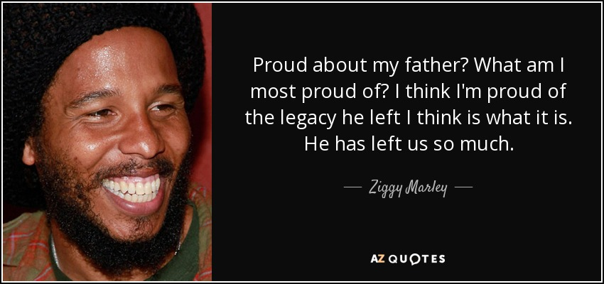 Proud about my father? What am I most proud of? I think I'm proud of the legacy he left I think is what it is. He has left us so much. - Ziggy Marley