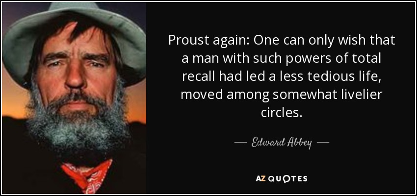 Proust again: One can only wish that a man with such powers of total recall had led a less tedious life, moved among somewhat livelier circles. - Edward Abbey