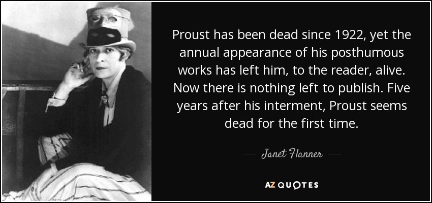 Proust has been dead since 1922, yet the annual appearance of his posthumous works has left him, to the reader, alive. Now there is nothing left to publish. Five years after his interment, Proust seems dead for the first time. - Janet Flanner
