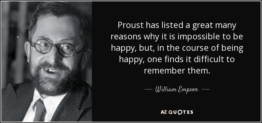 Proust has listed a great many reasons why it is impossible to be happy, but, in the course of being happy, one finds it difficult to remember them. - William Empson