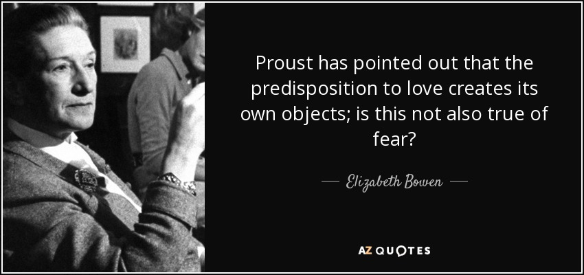 Proust has pointed out that the predisposition to love creates its own objects; is this not also true of fear? - Elizabeth Bowen
