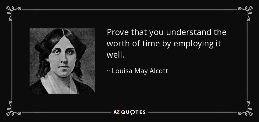 Prove that you understand the worth of time by employing it well. - Louisa May Alcott