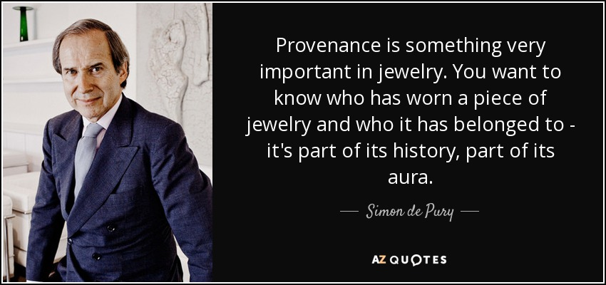 Provenance is something very important in jewelry. You want to know who has worn a piece of jewelry and who it has belonged to - it's part of its history, part of its aura. - Simon de Pury