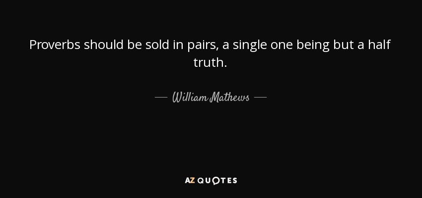 Proverbs should be sold in pairs, a single one being but a half truth. - William Mathews