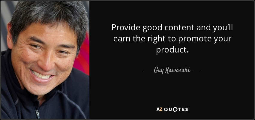 Provide good content and you'll earn the right to promote your product. - Guy Kawasaki