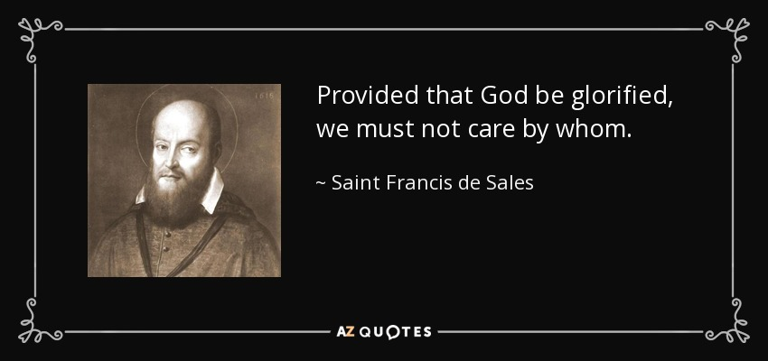 Provided that God be glorified, we must not care by whom. - Saint Francis de Sales