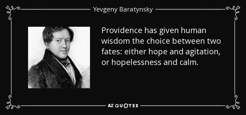 Providence has given human wisdom the choice between two fates: either hope and agitation, or hopelessness and calm. - Yevgeny Baratynsky