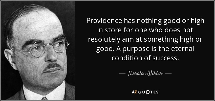 Providence has nothing good or high in store for one who does not resolutely aim at something high or good. A purpose is the eternal condition of success. - Thornton Wilder
