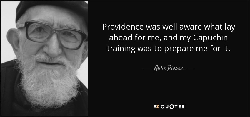 Providence was well aware what lay ahead for me, and my Capuchin training was to prepare me for it. - Abbe Pierre