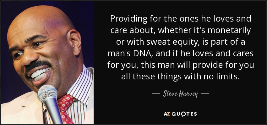 Providing for the ones he loves and care about, whether it's monetarily or with sweat equity, is part of a man's DNA, and if he loves and cares for you, this man will provide for you all these things with no limits. - Steve Harvey