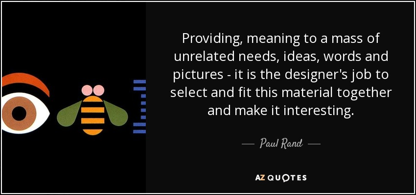 Providing, meaning to a mass of unrelated needs, ideas, words and pictures - it is the designer's job to select and fit this material together and make it interesting. - Paul Rand