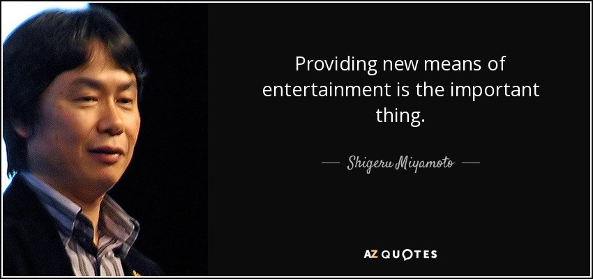 Providing new means of entertainment is the important thing. - Shigeru Miyamoto
