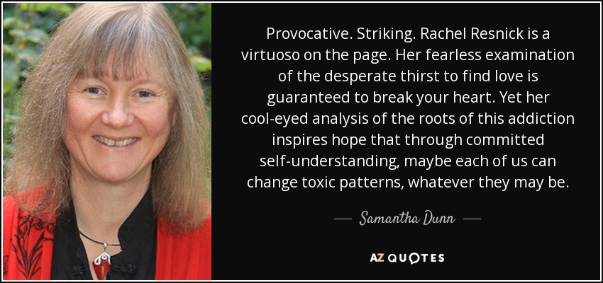Provocative. Striking. Rachel Resnick is a virtuoso on the page. Her fearless examination of the desperate thirst to find love is guaranteed to break your heart. Yet her cool-eyed analysis of the roots of this addiction inspires hope that through committed self-understanding, maybe each of us can change toxic patterns, whatever they may be. - Samantha Dunn