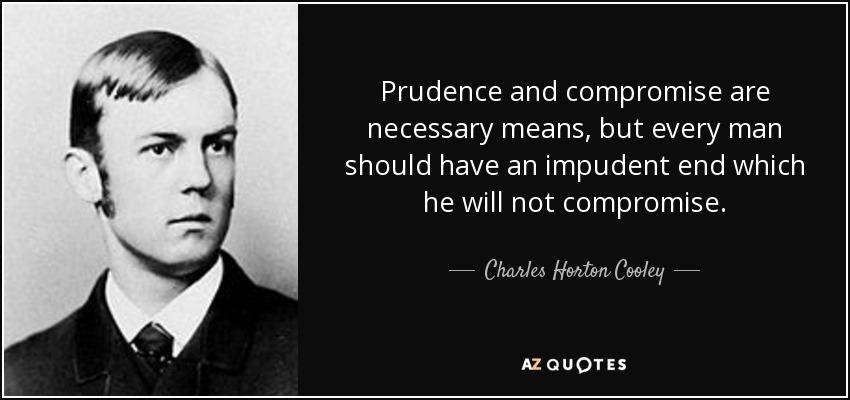 Prudence and compromise are necessary means, but every man should have an impudent end which he will not compromise. - Charles Horton Cooley