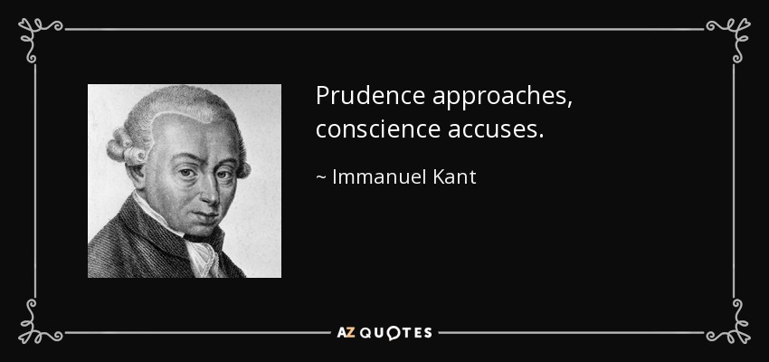 Prudence approaches, conscience accuses. - Immanuel Kant
