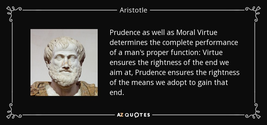 Prudence as well as Moral Virtue determines the complete performance of a man's proper function: Virtue ensures the rightness of the end we aim at, Prudence ensures the rightness of the means we adopt to gain that end. - Aristotle