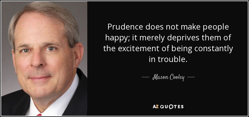 Prudence does not make people happy; it merely deprives them of the excitement of being constantly in trouble. - Mason Cooley