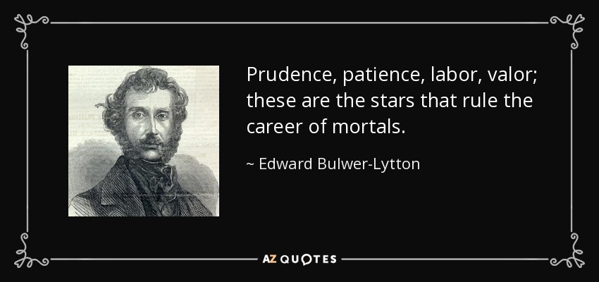 Prudence, patience, labor, valor; these are the stars that rule the career of mortals. - Edward Bulwer-Lytton, 1st Baron Lytton