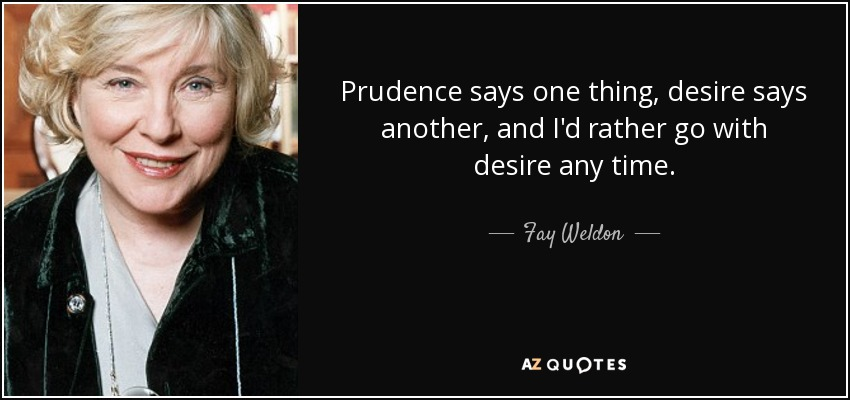 Prudence says one thing, desire says another, and I'd rather go with desire any time. - Fay Weldon