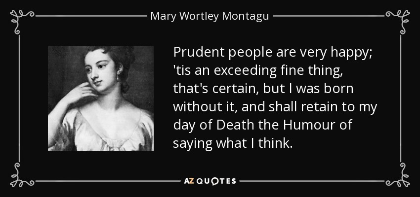 Prudent people are very happy; 'tis an exceeding fine thing, that's certain, but I was born without it, and shall retain to my day of Death the Humour of saying what I think. - Mary Wortley Montagu