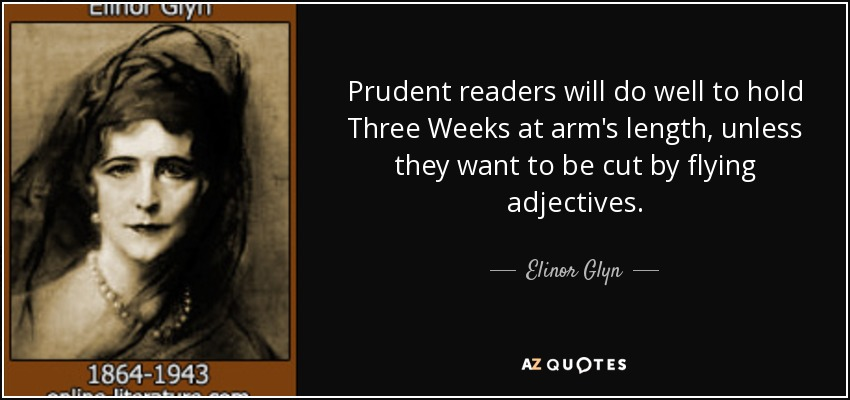 Prudent readers will do well to hold Three Weeks at arm's length, unless they want to be cut by flying adjectives. - Elinor Glyn