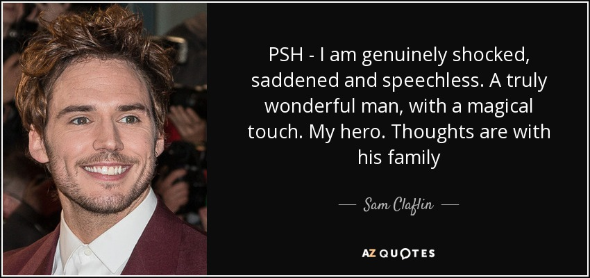 PSH - I am genuinely shocked, saddened and speechless. A truly wonderful man, with a magical touch. My hero. Thoughts are with his family - Sam Claflin