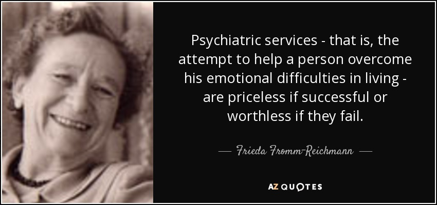 Psychiatric services - that is, the attempt to help a person overcome his emotional difficulties in living - are priceless if successful or worthless if they fail. - Frieda Fromm-Reichmann