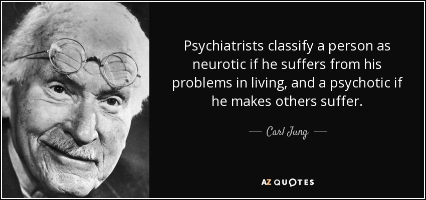 Psychiatrists classify a person as neurotic if he suffers from his problems in living, and a psychotic if he makes others suffer. - Carl Jung