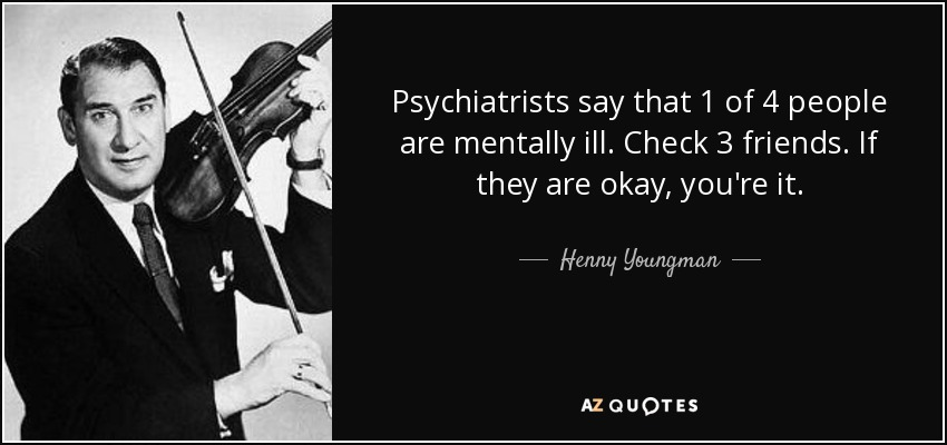 Psychiatrists say that 1 of 4 people are mentally ill. Check 3 friends. If they are okay, you're it. - Henny Youngman
