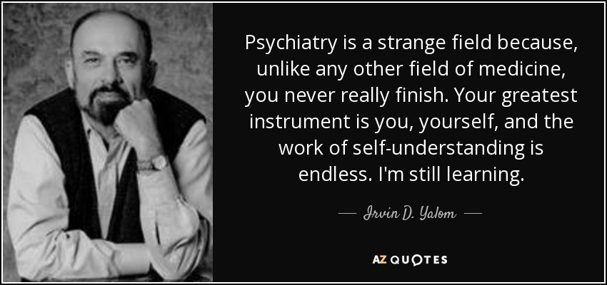 Psychiatry is a strange field because, unlike any other field of medicine, you never really finish. Your greatest instrument is you, yourself, and the work of self-understanding is endless. I'm still learning. - Irvin D. Yalom