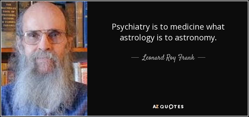 Psychiatry is to medicine what astrology is to astronomy. - Leonard Roy Frank