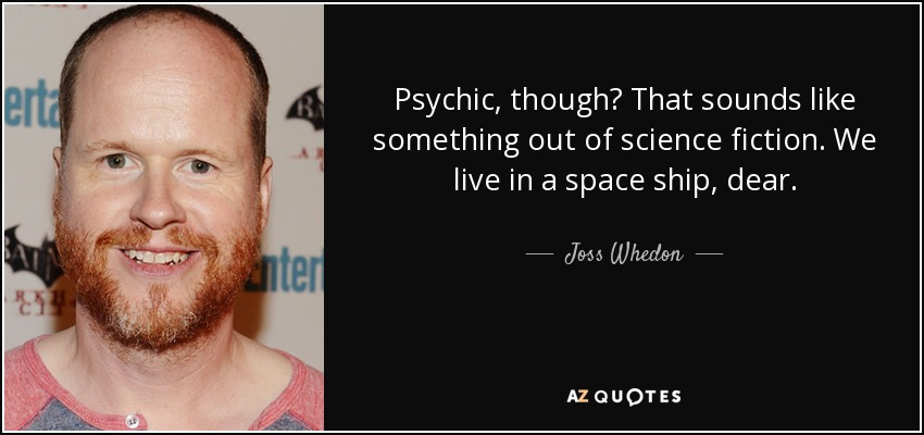 Psychic, though? That sounds like something out of science fiction. We live in a space ship, dear. - Joss Whedon