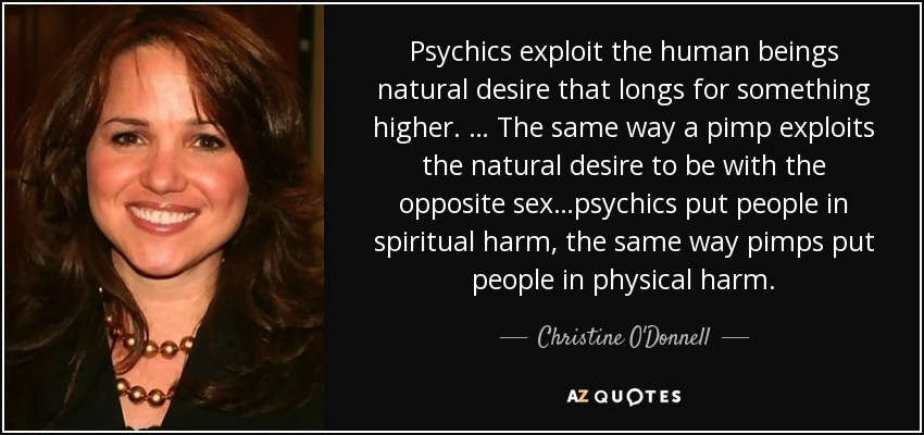 Psychics exploit the human beings natural desire that longs for something higher. … The same way a pimp exploits the natural desire to be with the opposite sex…psychics put people in spiritual harm, the same way pimps put people in physical harm. - Christine O'Donnell