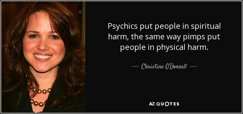Psychics put people in spiritual harm, the same way pimps put people in physical harm. - Christine O'Donnell