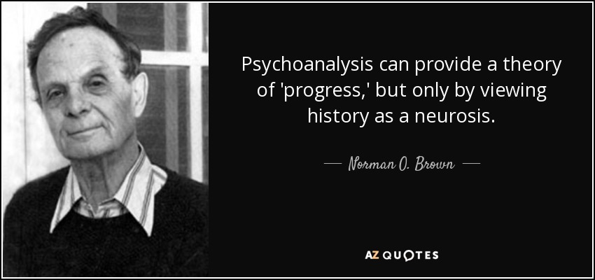 Psychoanalysis can provide a theory of 'progress,' but only by viewing history as a neurosis. - Norman O. Brown