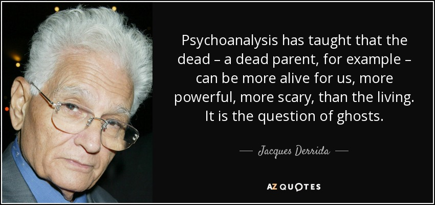 Psychoanalysis has taught that the dead – a dead parent, for example – can be more alive for us, more powerful, more scary, than the living. It is the question of ghosts. - Jacques Derrida