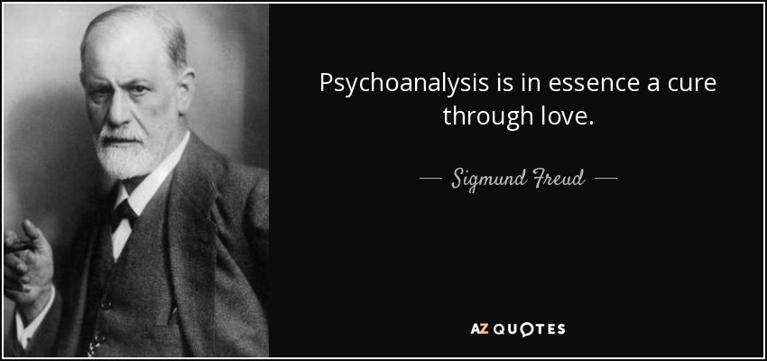 Psychoanalysis is in essence a cure through love. - Sigmund Freud