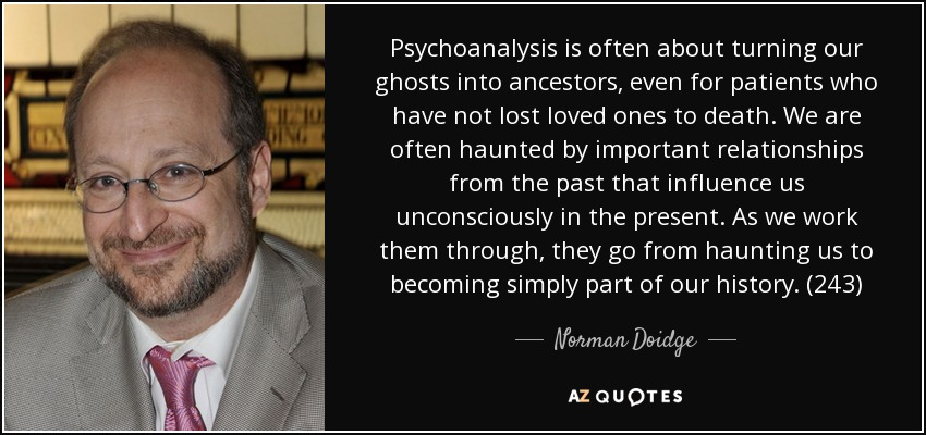 Psychoanalysis is often about turning our ghosts into ancestors, even for patients who have not lost loved ones to death. We are often haunted by important relationships from the past that influence us unconsciously in the present. As we work them through, they go from haunting us to becoming simply part of our history. (243) - Norman Doidge