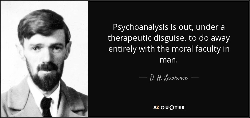 Psychoanalysis is out, under a therapeutic disguise, to do away entirely with the moral faculty in man. - D. H. Lawrence