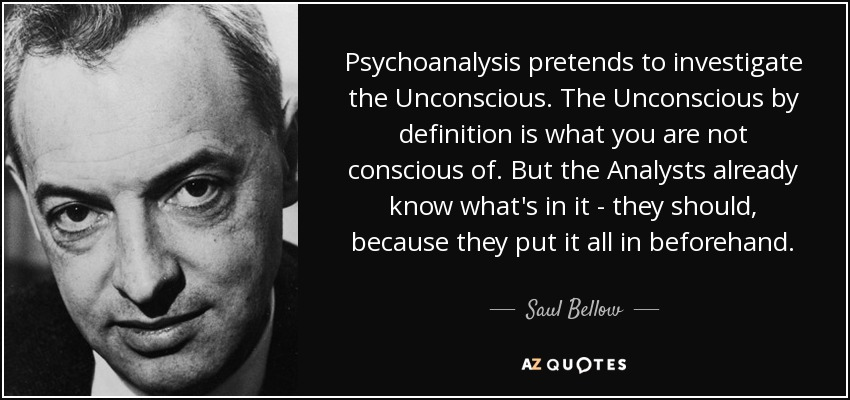 Psychoanalysis pretends to investigate the Unconscious. The Unconscious by definition is what you are not conscious of. But the Analysts already know what's in it - they should, because they put it all in beforehand. - Saul Bellow