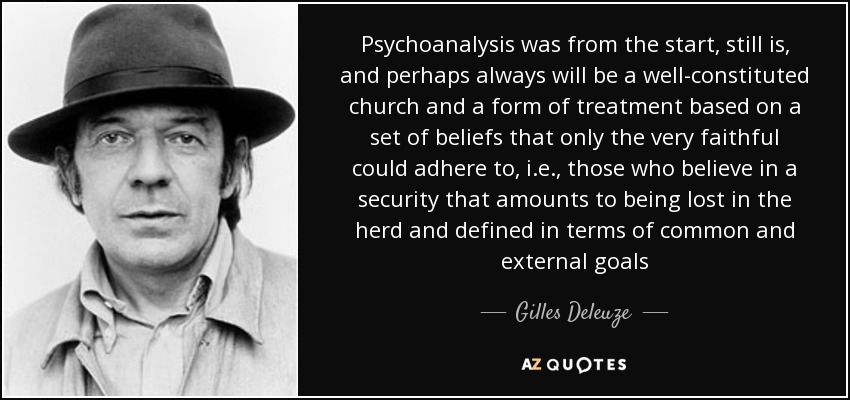 Psychoanalysis was from the start, still is, and perhaps always will be a well-constituted church and a form of treatment based on a set of beliefs that only the very faithful could adhere to, i.e., those who believe in a security that amounts to being lost in the herd and defined in terms of common and external goals - Gilles Deleuze