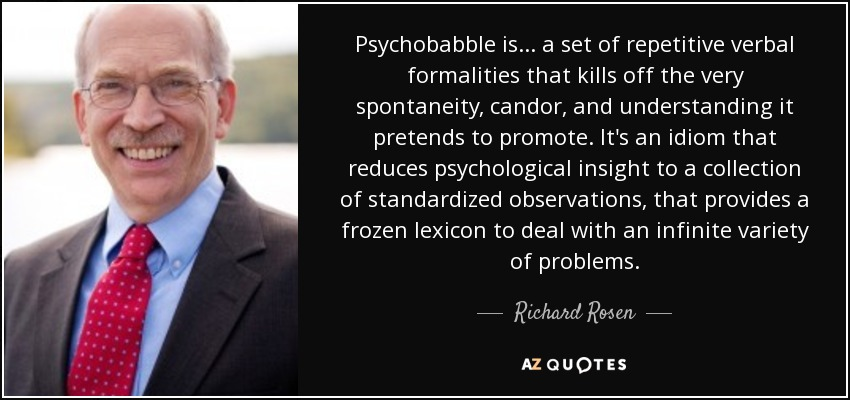 Psychobabble is... a set of repetitive verbal formalities that kills off the very spontaneity, candor, and understanding it pretends to promote. It's an idiom that reduces psychological insight to a collection of standardized observations, that provides a frozen lexicon to deal with an infinite variety of problems. - Richard Rosen