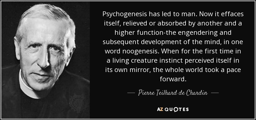 Psychogenesis has led to man. Now it effaces itself, relieved or absorbed by another and a higher function-the engendering and subsequent development of the mind, in one word noogenesis. When for the first time in a living creature instinct perceived itself in its own mirror, the whole world took a pace forward. - Pierre Teilhard de Chardin