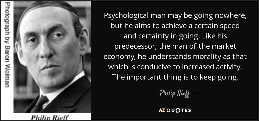 Psychological man may be going nowhere, but he aims to achieve a certain speed and certainty in going. Like his predecessor, the man of the market economy, he understands morality as that which is conducive to increased activity. The important thing is to keep going. - Philip Rieff